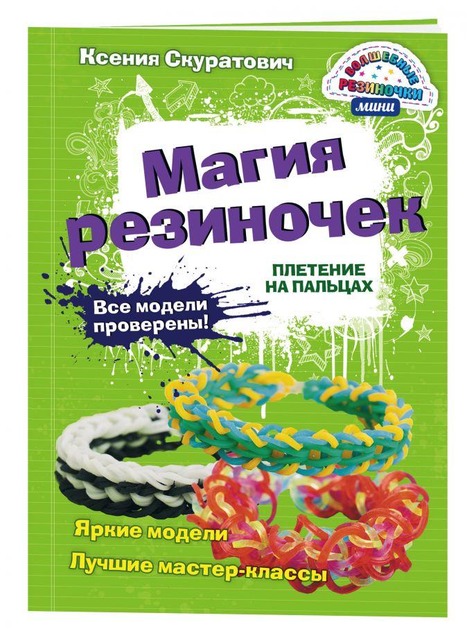 Скуратович К.Р. - Магия резиночек. Плетение на пальцах обложка книги