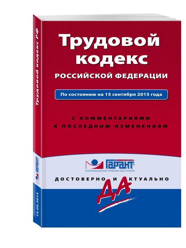 Трудовой кодекс РФ. По состоянию на 15 сентября 2015 года. С комментариями к последним изменениям