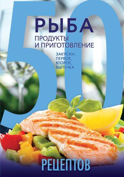 50 рецептов. Рыба. Продукты и приготовление. Закуски. Первое. Второе. Выпечка - фото 1