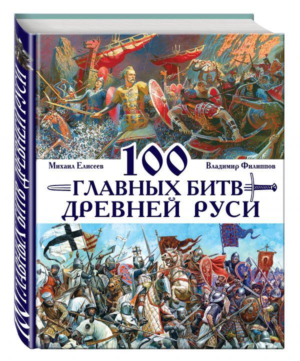 100 главных битв Древней Руси и Московского Царства Филиппов В.В., Елисеев М.Б.