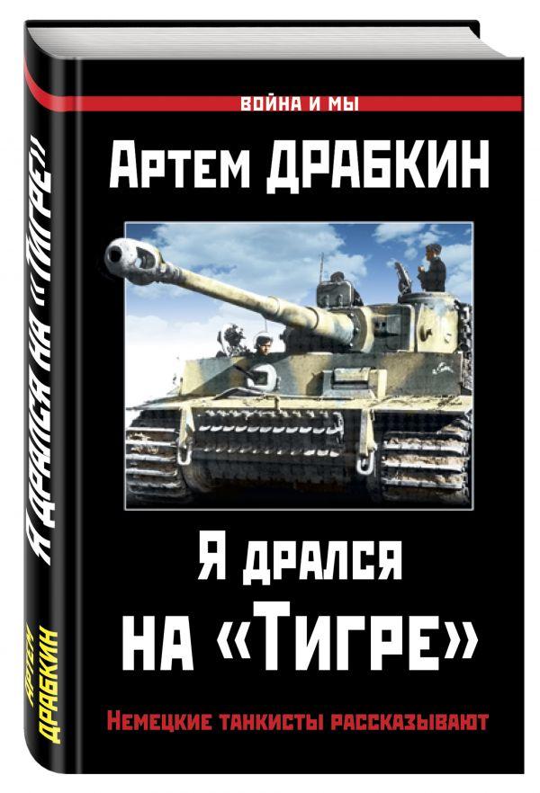 Я дрался на «Тигре». Немецкие танкисты рассказывают Драбкин А.В.