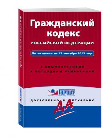 Гражданский кодекс РФ. По состоянию на 15 сентября 2015 года. С комментариями к последним изменениям