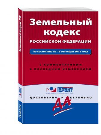 Земельный кодекс РФ По состоянию на 15 сентября 2015 года. С комментариями к последним изменениям