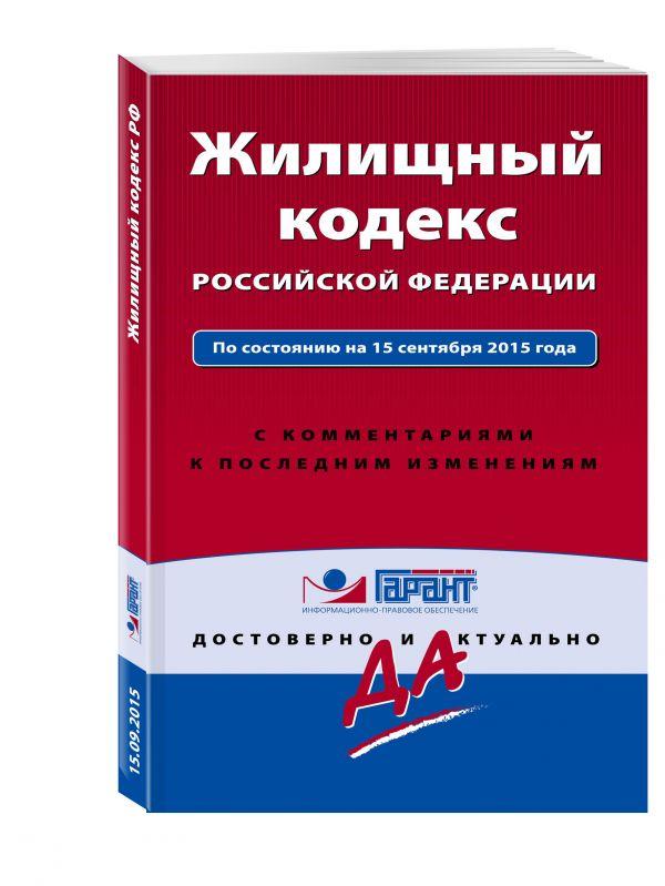 Жилищный кодекс Российской Федерации. По состоянию на 15 сентября 2015 года. С комментариями к последним изменениям