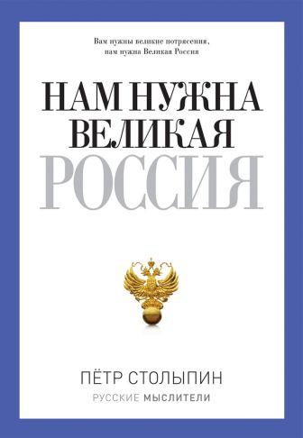 Столыпин П.А. - Русские мыслители. Нам нужна Великая Россия обложка книги