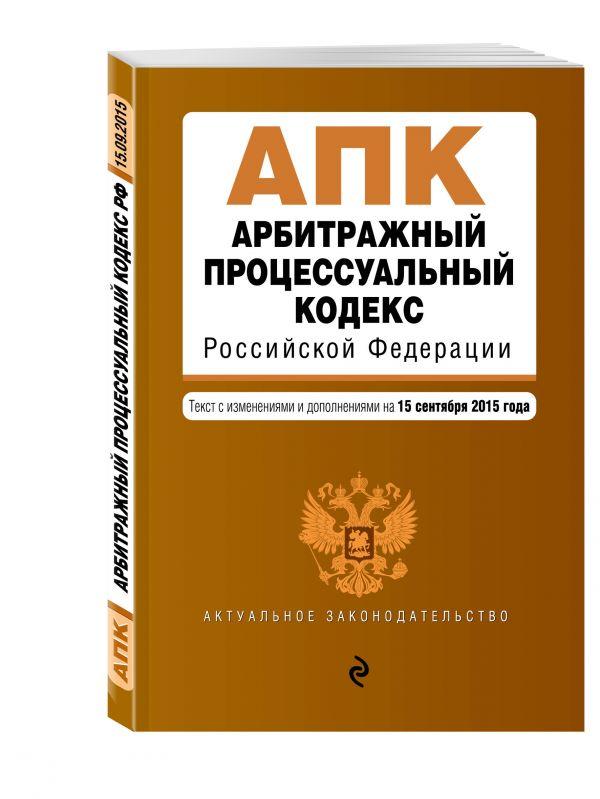 Арбитражный процессуальный кодекс Российской Федерации : текст с изм. и доп. на 15 сентября 2015 г.