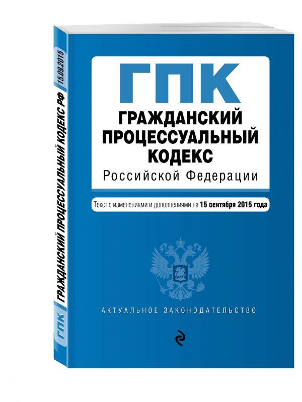 Гражданский процессуальный кодекс Российской Федерации : текст с изм. и доп. на 15 сентября 2015 г.