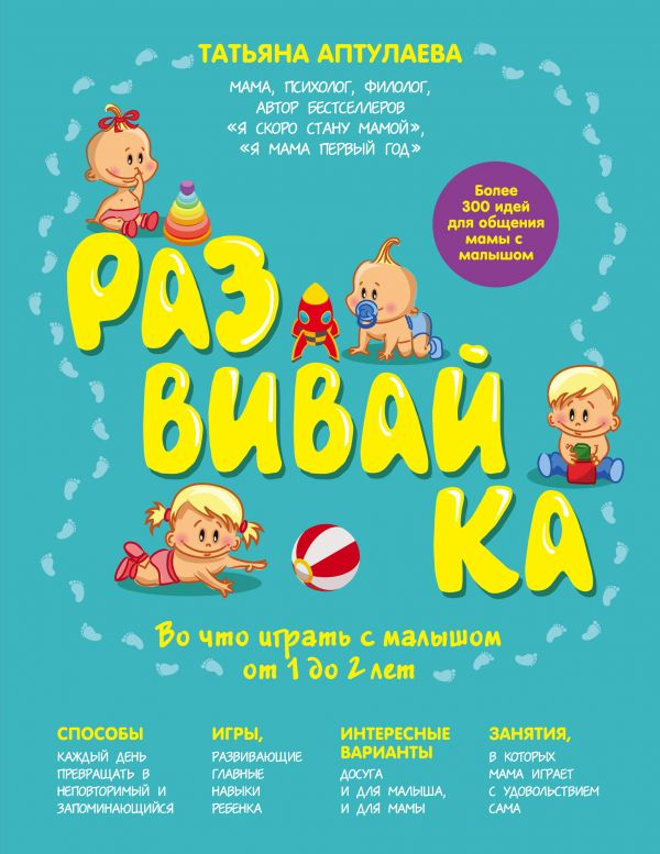 Развивай-ка. Во что играть с малышом от 1 до 2 лет Аптулаева Т.Г.