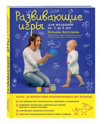 Развивающие игры для малышей от 1 до 2 лет Татьяна Аптулаева