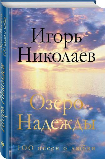 Игорь Николаев - Озеро Надежды. 100 песен о любви обложка книги