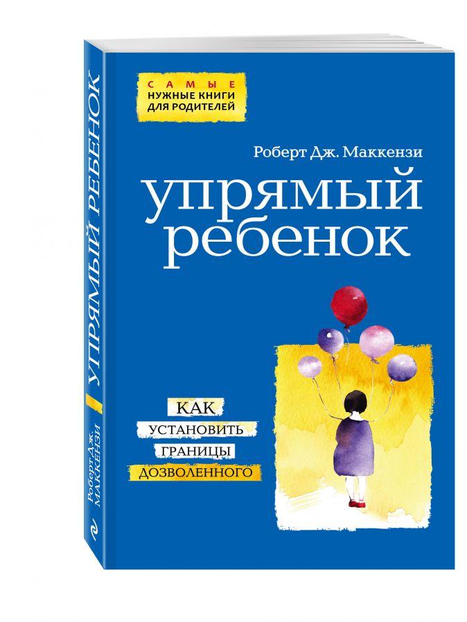 Маккензи Р.Дж. - Упрямый ребенок: как установить границы дозволенного (нов. оф.) обложка книги