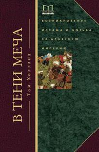 Холланд Т. - В тени меча. Возникновение ислама и борьба за Арабскую империю обложка книги