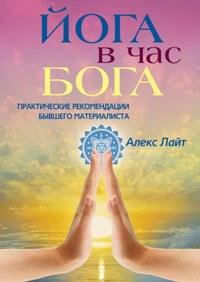 Йога в час Бога. Практические рекомендации бывшего материалиста Лайт Алекс
