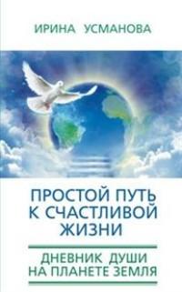 Простой путь к счастливой жизни. Дневник Души на планете Земля.