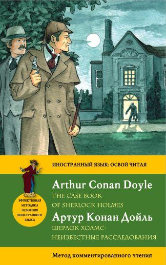 Шерлок Холмс: Неизвестные расследования = The Case Book of Sherlock Holmes. Метод комментированного чтения Артур Конан Дойл