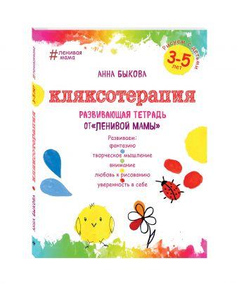 """Анна Быкова - Кляксотерапия. Рисуем с детьми 3-5 лет, развивающая тетрадь от """"ленивой мамы"""" обложка книги"""