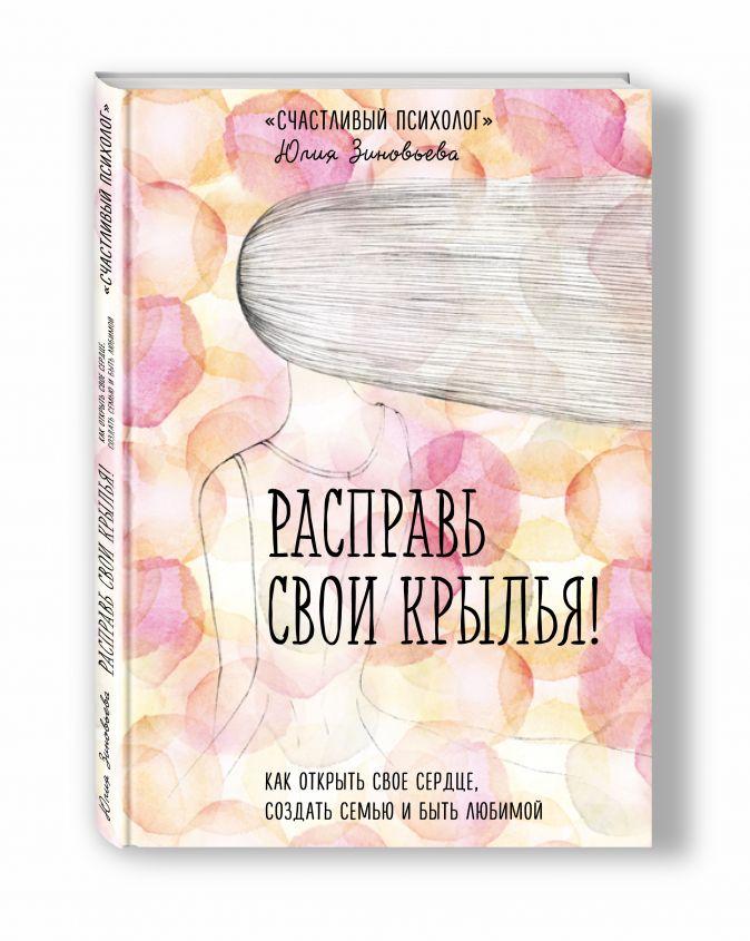 Юлия Зиновьева - Расправь свои крылья! Как открыть свое сердце, создать семью и быть любимой обложка книги
