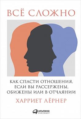 Всё сложно: Как спасти отношения, если вы рассержены, обижены или в отчаянии Лернер Х.