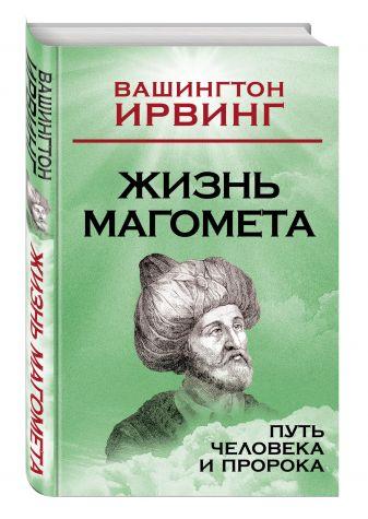Вашингтон Ирвинг - Жизнь Магомета. Путь человека и пророка обложка книги