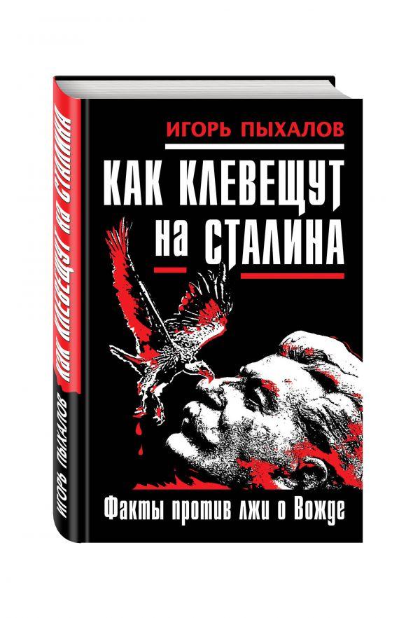 Как клевещут на Сталина. Факты против лжи о Вожде Пыхалов И.В.