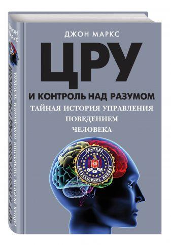 Джон Маркс - ЦРУ и контроль над разумом. Тайная история управления поведением человека обложка книги