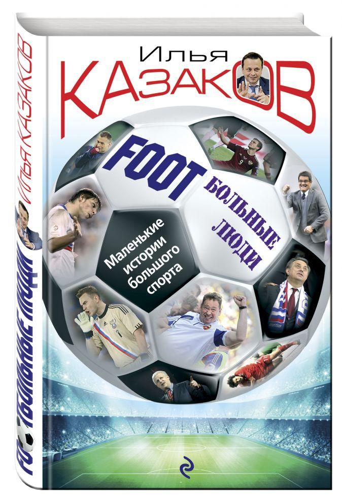 Foot'Больные люди. Маленькие истории большого спорта Илья Казаков