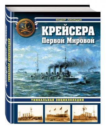 Крейсера Первой Мировой. Уникальная энциклопедия Лисицын Ф.В.