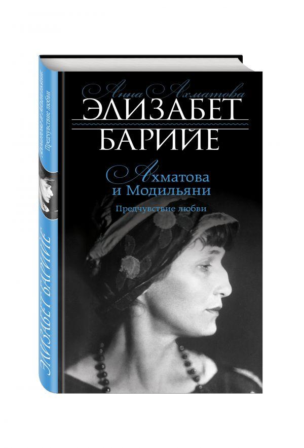 Ахматова и Модильяни. Предчувствие любви Барийе Э.