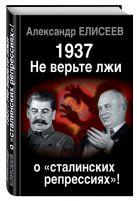 Елисеев А.В. - 1937. Не верьте лжи о «сталинских репрессиях»!' обложка книги