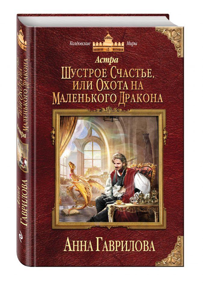 Анна Гаврилова - Астра. Шустрое счастье, или Охота на маленького дракона обложка книги