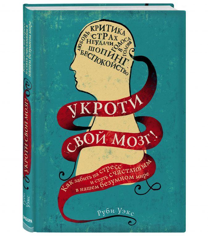 Руби Уэкс - Укроти свой мозг! Как забить на стресс и стать счастливым в нашем безумном мире обложка книги