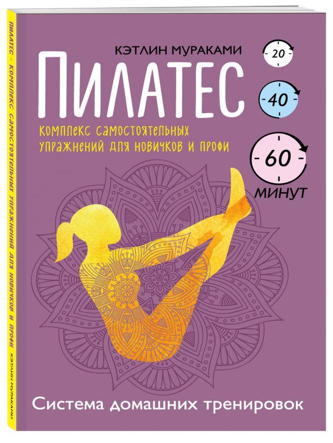 Кэтлин Мураками - Пилатес. Комплекс самостоятельных упражнений для новичков и профи обложка книги