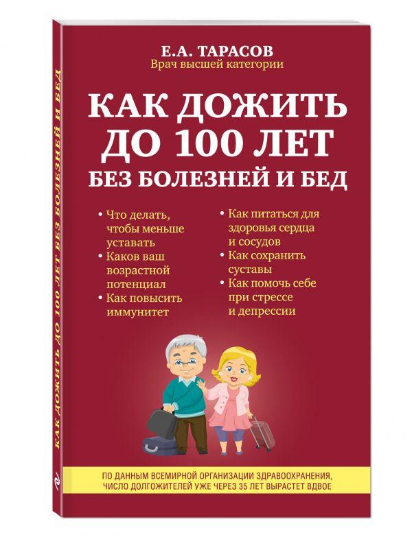 Как дожить до 100 лет без болезней и бед Тарасов Е.А.