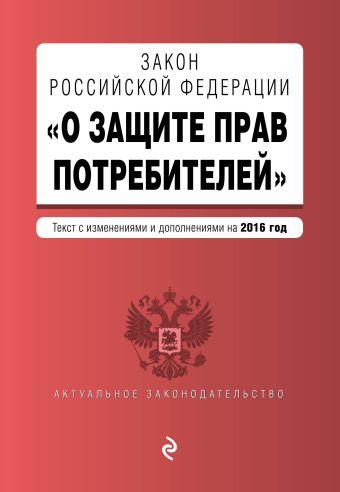"""Закон РФ """"О защите прав потребителей"""" по состоянию на 2016 г."""