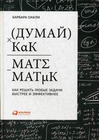 Думай как математик: Как решать любые задачи быстрее и эффективнее Оакли Б.