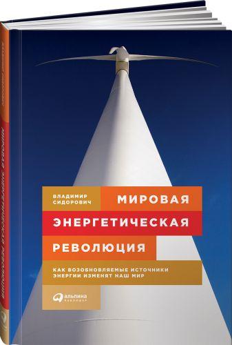 Сидорович В. - Мировая энергетическая революция: Как возобновляемые источники энергии изменят наш мир обложка книги