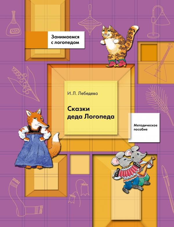 ЛебедеваИ.Л. Сказки Деда Логопеда. 5-7 лет. Методическое пособие