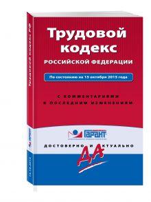 Трудовой кодекс РФ. По состоянию на 15 октября 2015 года. С комментариями к последним изменениям