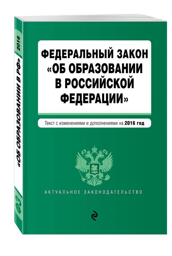 """Федеральный закон """"Об образовании в Российской Федерации"""". Текст с изменениями и дополнениями на 2016 г."""
