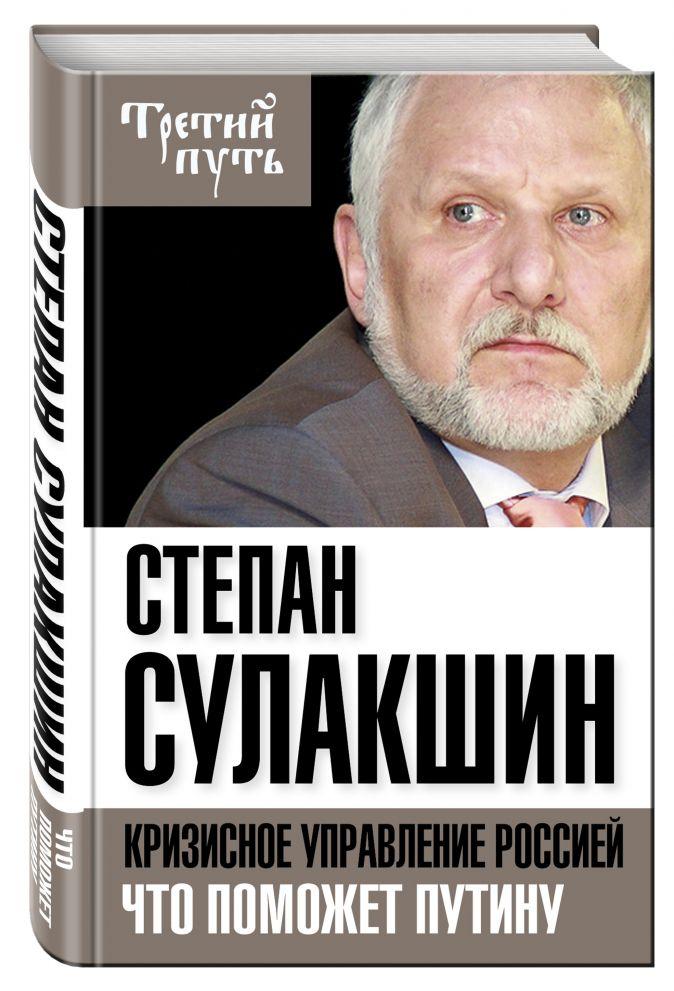 Степан Сулакшин - Кризисное управление Россией. Что поможет Путину обложка книги