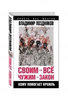 Поздняков В.Г. - Своим – все, чужим – закон. Кому помогает Кремль' обложка книги