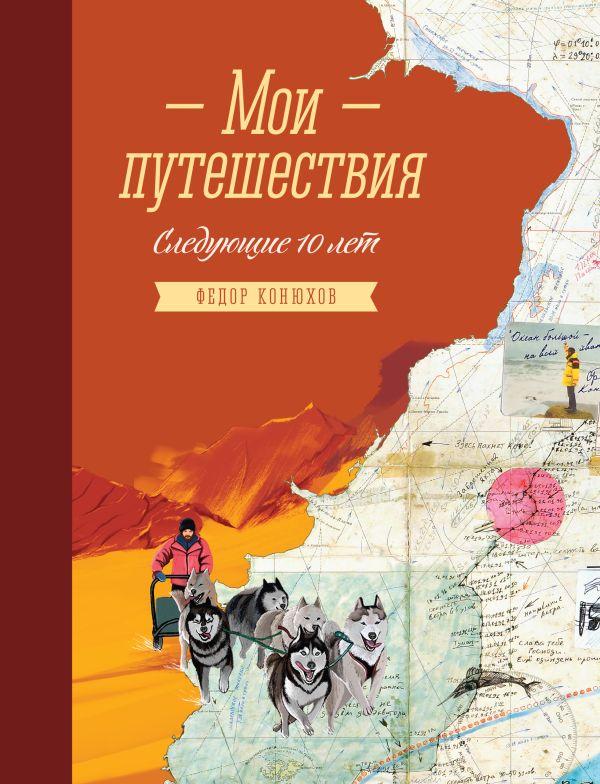 Мои путешествия. Следующие 10 лет Конюхов Ф.