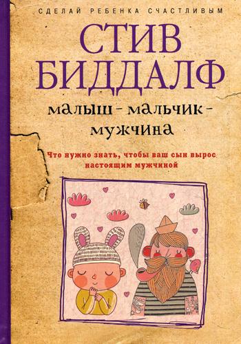 Биддалф С. - Сделай ребенка счастливым. Малыш-мальчик-мужчина. Что нужно знать, чтобы ваш сын вырос настоящим мужч обложка книги