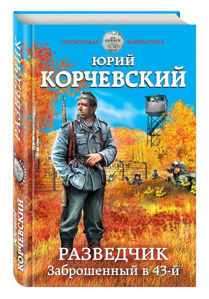 Юрий Корчевский - Разведчик. Заброшенный в 43-й обложка книги