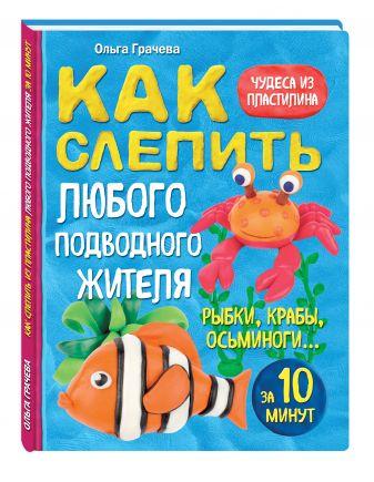 Ольга Грачева - Как слепить из пластилина любого подводного жителя за 10 минут. Рыбки, крабы, осьминоги обложка книги