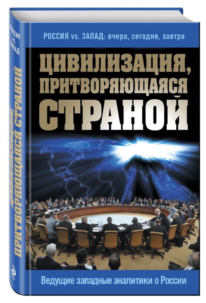 Сушенцов А.А. - Цивилизация, притворяющаяся страной. Ведущие западные аналитики о России обложка книги