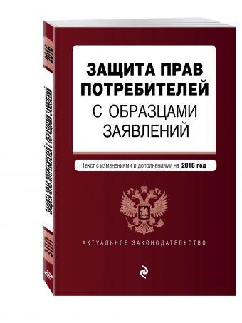 Защита прав потребителей с образцами заявлений: текст со всеми последними изм. и доп. на 2016 г.