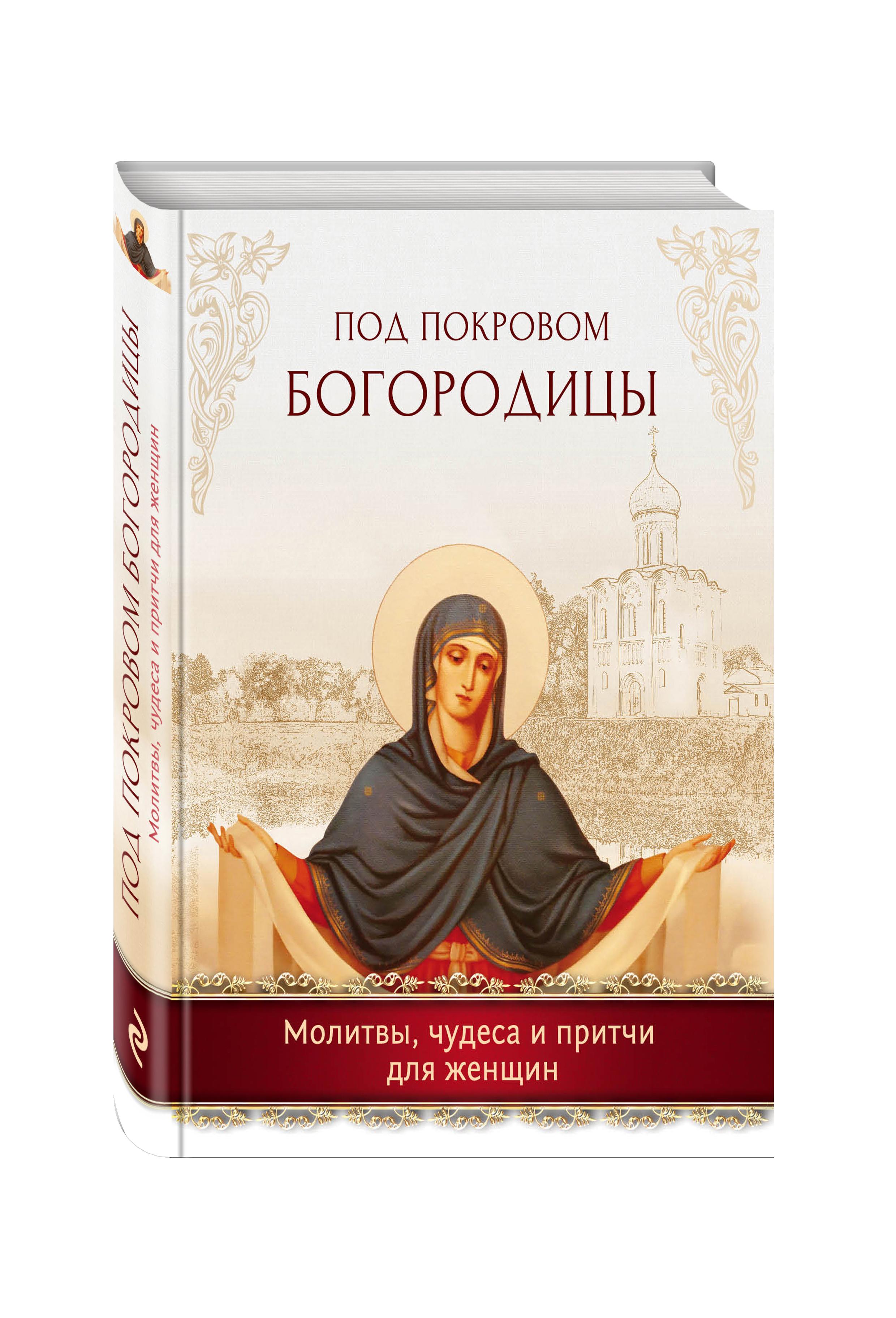 Под покровом Богородицы. Молитвы, чудеса и притчи для женщин пресвятая богородица