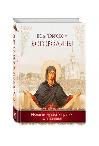 Под покровом Богородицы. Молитвы, чудеса и притчи для женщин
