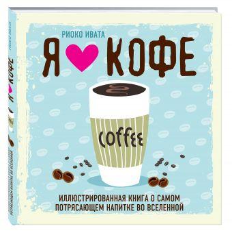 Я люблю кофе! Иллюстрированная книга о самом потрясающем напитке во Вселенной Риоко Ивата